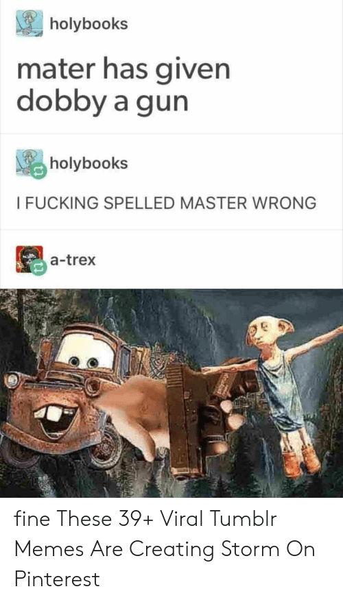 Fucking, Memes, and Tumblr: holybooks  mater has given  dobby a gun  holybooks  I FUCKING SPELLED MASTER WRONG  a-trex fine These 39+ Viral Tumblr Memes Are Creating Storm On Pinterest
