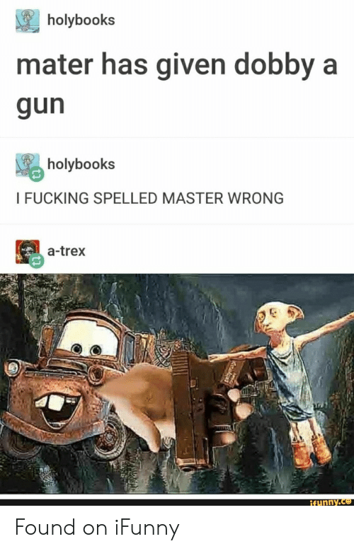 Fucking, Gun, and Trex: holybooks  mater has given dobby a  gun  holybooks  I FUCKING SPELLED MASTER WRONG  a-trex  ifunny.co Found on iFunny