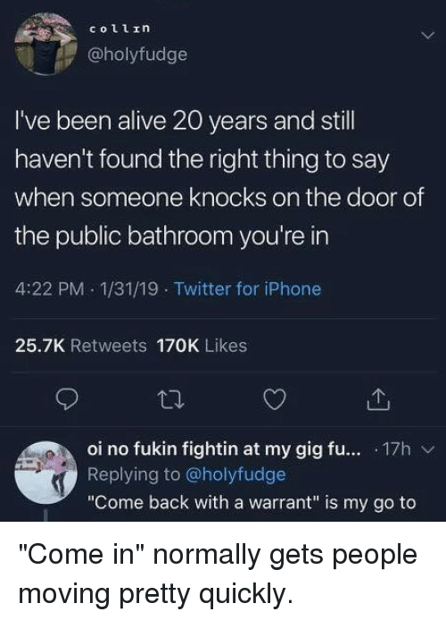 """Alive, Iphone, and Memes: @holyfudge  I've been alive 20 years and stl  haven't found the right thing to say  when someone knocks on the door of  the public bathroom you're in  4:22 PM 1/31/19 Twitter for iPhone  25.7K Retweets 170K Likes  oi no fukin fightin at my gig fu... .17h v  Replying to @holyfudge  """"Come back with a warrant"""" is my go to """"Come in"""" normally gets people moving pretty quickly."""