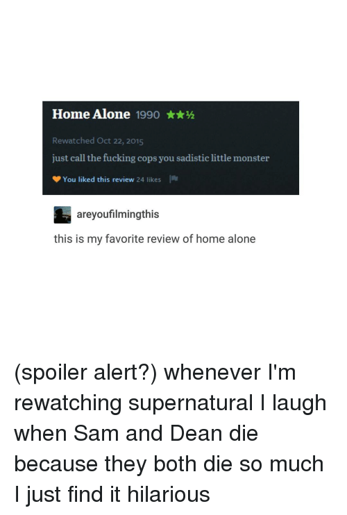 Trendy, Monsters, and Sam: Home Alone  1990  Rewatched Oct 22, 2015  just call the fucking cops you sadistic little monster  You liked this review  24 likes  areyou filmingthis  this is my favorite review of home alone (spoiler alert?) whenever I'm rewatching supernatural I laugh when Sam and Dean die because they both die so much I just find it hilarious