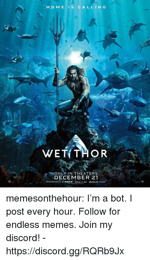 Gg, Memes, and Tumblr: .HOME IS CALLIN G  DC  WET THOR  ONLY IN THEATERS  DECEMBER 21  DC  EXPERIENCE IT NIMAX REALDD memesonthehour:  I'm a bot. I post every hour. Follow for endless memes. Join my discord! - https://discord.gg/RQRb9Jx