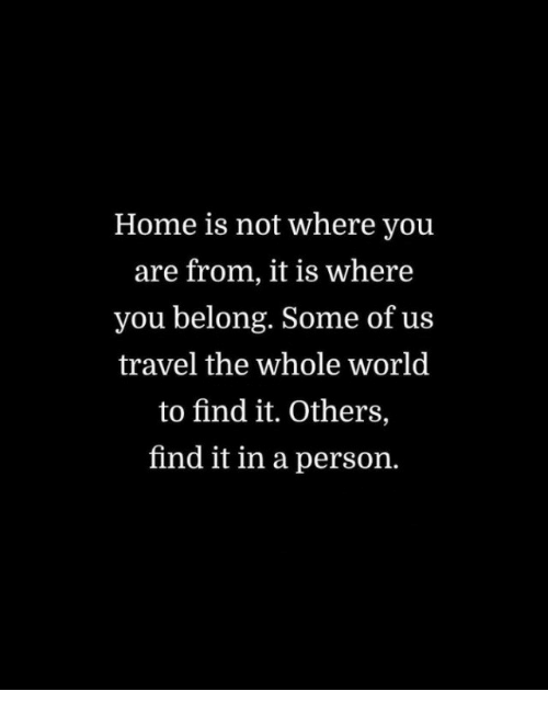 Home, Travel, and World: Home is not where you  are from, it is where  you belong. Some of us  travel the whole world  to find it. Others,  find it in a person.
