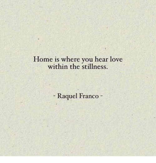 Love, Home, and Franco: Home is where you hear love  within the stillness  Raquel Franco