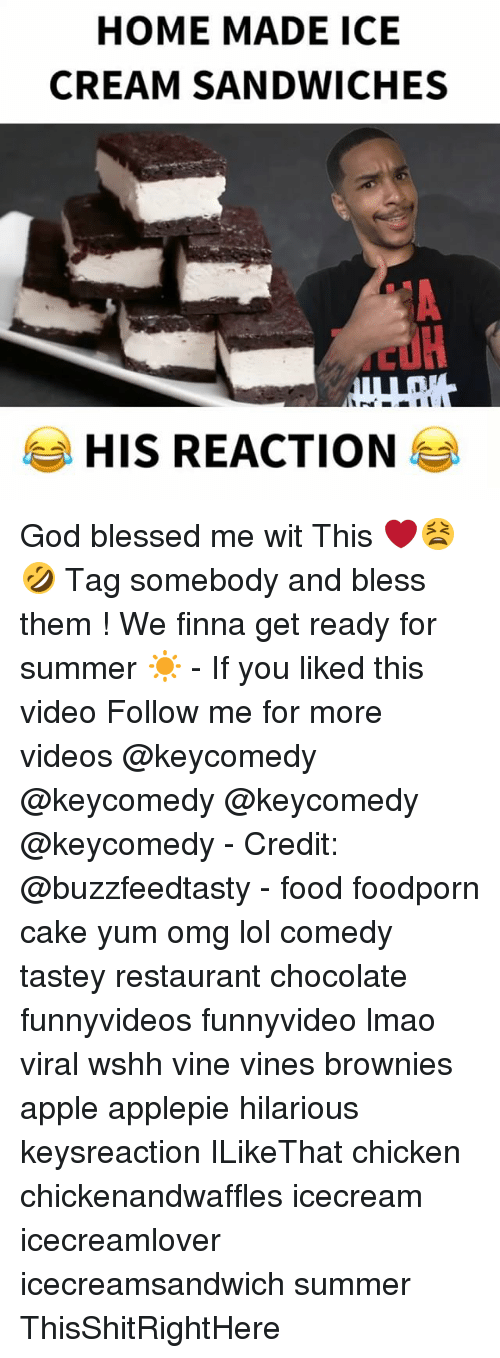 Apple, Blessed, and Food: HOME MADE ICE  CREAM SANDWICHES  HIS REACTION God blessed me wit This ❤️😫🤣 Tag somebody and bless them ! We finna get ready for summer ☀️ - If you liked this video Follow me for more videos @keycomedy @keycomedy @keycomedy @keycomedy - Credit: @buzzfeedtasty - food foodporn cake yum omg lol comedy tastey restaurant chocolate funnyvideos funnyvideo lmao viral wshh vine vines brownies apple applepie hilarious keysreaction ILikeThat chicken chickenandwaffles icecream icecreamlover icecreamsandwich summer ThisShitRightHere