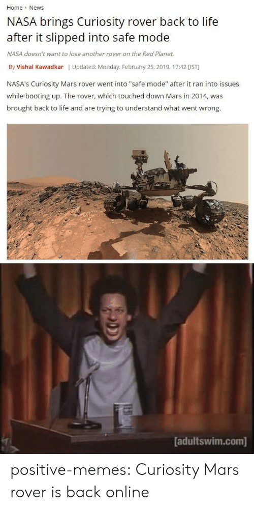"Life, Memes, and Nasa: Home News  NASA brings Curiosity rover back to life  after it slipped into safe mode  NASA doesn't want to lose another rover on the Red Planet.  By Vishal Kawadkar | Updated: Monday, February 25, 2019, 17:42 [IST  NASA's Curiosity Mars rover went into ""safe mode"" after it ran into issues  while booting up. The rover, which touched down Mars in 2014, was  brought back to life and are trying to understand what went wrong.  adultswim.com] positive-memes:  Curiosity Mars rover is back online"