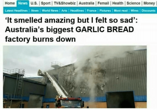 Money, News, and Australia: Home  News  U.S. Sport TV&Showbiz Australia Femail | Health | Science Money  Latest Headlines | News World News Arts | Headlines France | Pictures | Most read Wires | Discounts  'It smelled amazing but l felt so sad':  Australia's biggest GARLIC BREAD  factory burns down