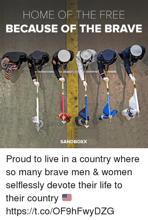 Life, Memes, and Brave: HOME OF THE FREE  BECAUSE OF THE BRAVE  SANDBOXX Proud to live in a country where so many brave men & women selflessly devote their life to their country 🇺🇸 https://t.co/OF9hFwyDZG