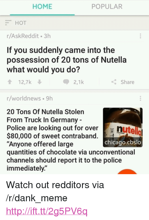 "Chicago, Dank, and Meme: HOME  POPULAR  HOT  r/AskReddit 3h  If you suddenly came into the  possession of 20 tons of Nutella  what would you do?  12,7k  2,1k  Share  r/worldnews 9h  20 Tons Of Nutella Stolen  From Truck In Germany  Police are looking out for over  nutello  chicago.cbslo  $80,000 of sweet contraband.  ""Anyone offered large  quantities of chocolate via unconventional  channels should report it to the police  immediately."" <p>Watch out redditors via /r/dank_meme <a href=""http://ift.tt/2g5PV6q"">http://ift.tt/2g5PV6q</a></p>"