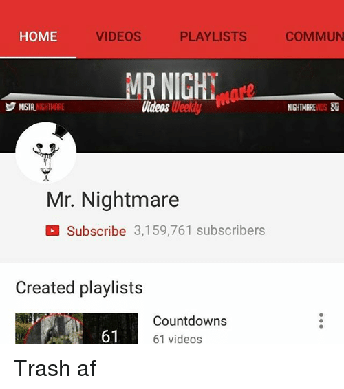 Home Videos Playlists Commun Mr Nighy Mista Nightmare Videos Weekdy Nightmarevids Mr Nightmare Subscribe 3159761 Subscribers Created Playlists Countdowns 61 Videos 61 Trash Af Af Meme On Me Me Last song used in this video by co.ag music. meme