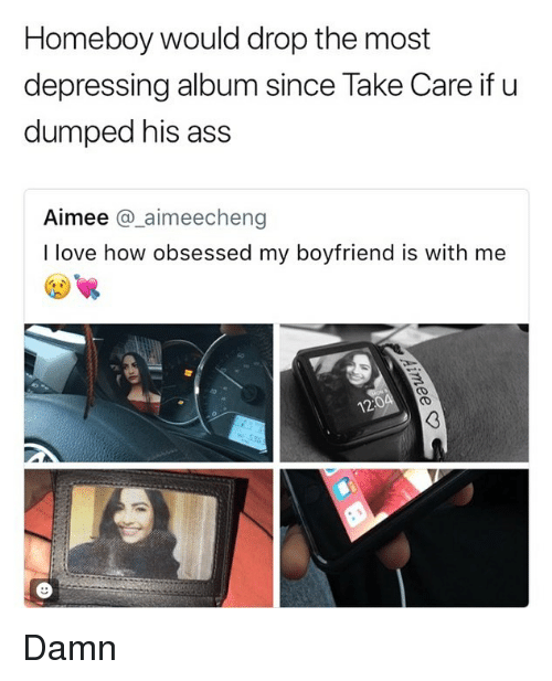 Ass, Love, and Memes: Homeboy would drop the most  depressing album since Take Care if u  dumped his ass  Aimee @_aimeecheng  I love how obsessed my boyfriend is with me  12 Damn