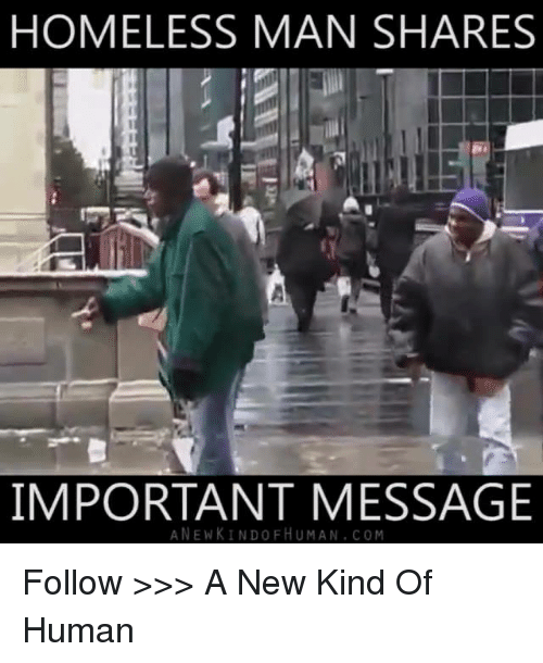 Homeless, Memes, and Humanity: HOMELESS MAN SHARES  IMPORTANT MESSAGE  A NEW KINDO FHU MAN COM Follow >>> A New Kind Of Human