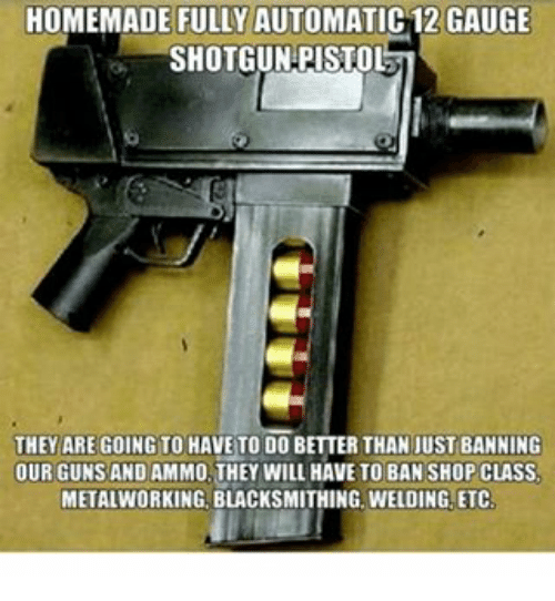 Memes, 🤖, and Class: HOMEMADE FULLY AUTOMATIC12 GAUGE  SHOTGUN PISTOL  THEY ARE GOING TO HAVE TO DO BETTER THAN JUST BANNING  OUR GUNS AND AMMO THEY WILL HAVE TO BAN SHOP CLASS.  METAL WORKING. BLACKSMITHING. WELDING ETC