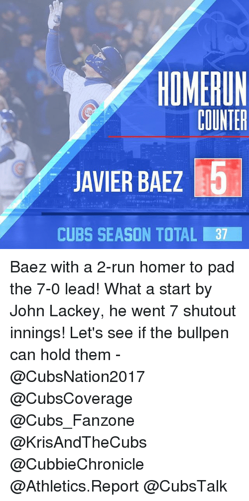 Memes, Run, and Cubs: HOMERUN  COUNTER  5  JAVIER BAEZ  CUBS SEASON TOTAL Baez with a 2-run homer to pad the 7-0 lead! What a start by John Lackey, he went 7 shutout innings! Let's see if the bullpen can hold them - @CubsNation2017 @CubsCoverage @Cubs_Fanzone @KrisAndTheCubs @CubbieChronicle @Athletics.Report @CubsTalk