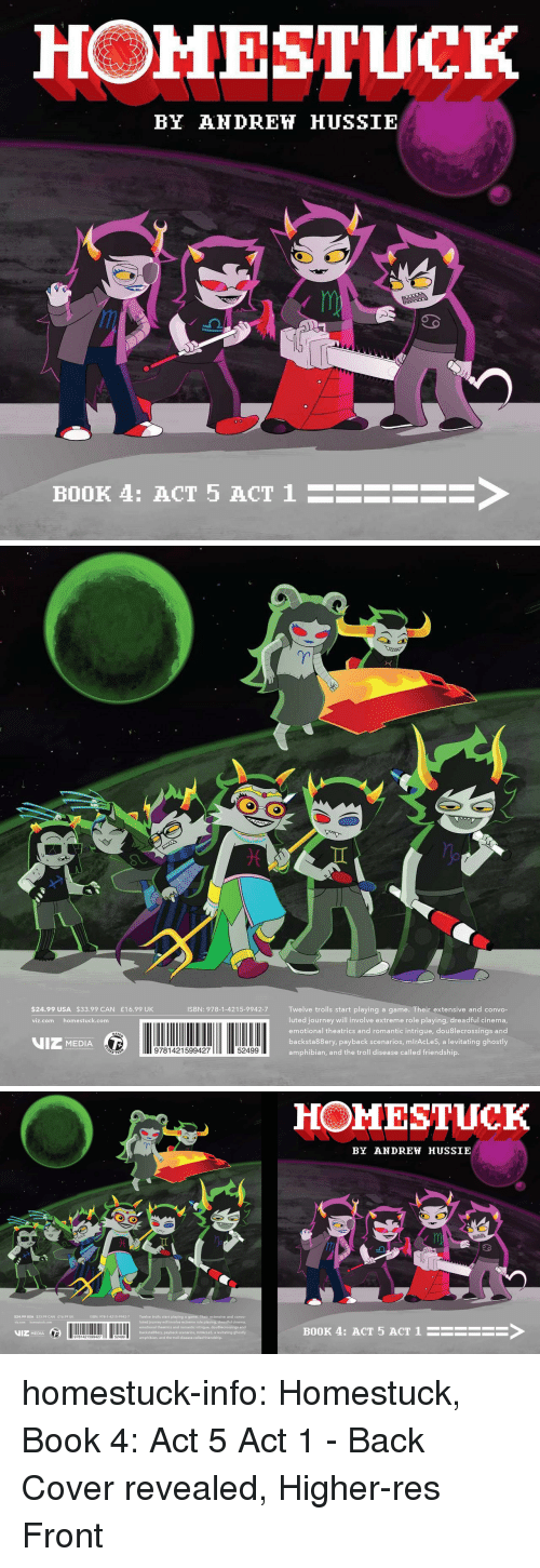 Amazon, Journey, and Target: HOMESTUCK  BY AHDREH HUSSIE  BOOK 4: ACT 5 ACT 1  ->   $24.99 USA $33.99 CAN £16.99 UK  ISBN: 978-1-4215-9942-7 Twelve trolls start playing a game. Their extensive and convo-  luted journey will involve extreme role playing, dreadful cinema  emotional theatrics and romantic intrigue, dou8lecrossings and  backsta88ery, payback scenarios, mlrAcLeS, a levitating ghostly  amphibian, and the troll disease called friendship.  viz.com homestuck.com  VIZ MEDIA  9781421599427  52499   HOMESTUCK  BY ANDREW HUSSIE  al  ISBN: 978-1-4215-9942-7  Twelve trolls start playing a game. Their extensive and convo-  luted journey will involve extreme role playing, dreadful cinema,  emotional theatrics and romantic intrigue, douBlecrossings and  backsta88ery, payback scenarios, mlrAcLeS, a levitating ghostly  amphibian, and the troll disease called friendship.  $24.99 USA $33.99 CAN E16.99 UK  VIZ MEDIA  11 2  BOOK 4: ACT 5 ACT 1HSEE homestuck-info:    Homestuck, Book 4: Act 5 Act 1 - Back Cover revealed, Higher-res Front