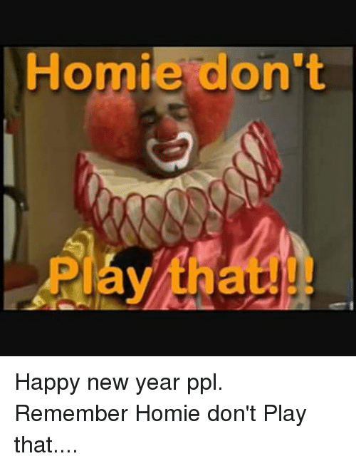 homie dont happy new year ppl remember homie dont play 10429869 ✅ 25 best memes about homie dont play that homie dont play