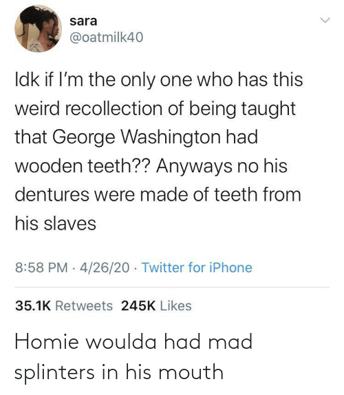 Homie, Mad, and  Mouth: Homie woulda had mad splinters in his mouth