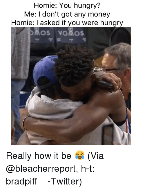 Basketball, Homie, and Hungry: Homie: You hungry?  Me: I don't got any money  Homie: I asked if you were hungry  os voMos Really how it be 😂 (Via @bleacherreport, h-t: bradpiff__-Twitter)