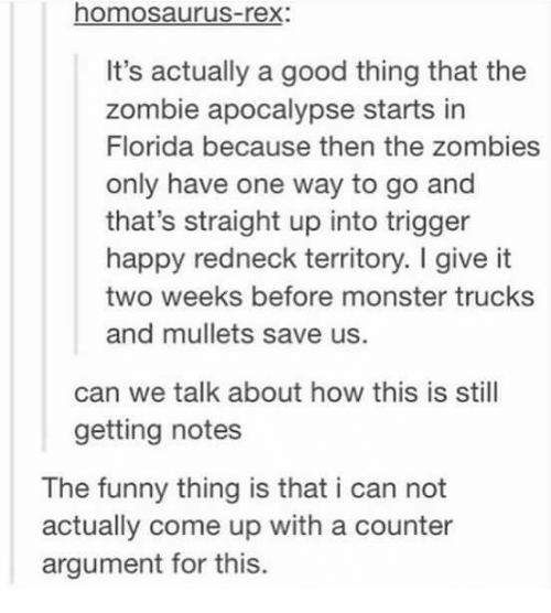 Funny, Memes, and Monster: homosaurus-rex:  It's actually a good thing that the  zombie apocalypse starts in  Florida because then the zombies  only have one way to go and  that's straight up into trigger  happy redneck territory. I give it  two weeks before monster trucks  and mullets save us.  can we talk about how this is still  getting notes  The funny thing is that i can not  actually come up with a counter  argument for this.