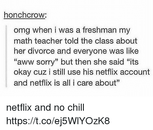 """Aww, Chill, and Netflix: honchcrow:  omg when i was a freshman my  math teacher told the class about  her divorce and everyone was like  """"aww sorry"""" but then she said """"its  okay cuz i still use his netflix account  and netflix is all i care about"""" netflix and no chill https://t.co/ej5WlYOzK8"""
