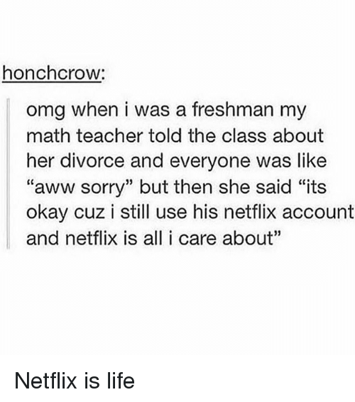 """Aww, Life, and Memes: honchcrow:  omg when i was a freshman my  math teacher told the class about  her divorce and everyone was like  """"aww sorry"""" but then she said """"its  okay cuz i still use his netflix account  and netflix is all i care about"""" Netflix is life"""