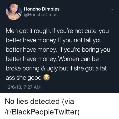 Ass, Blackpeopletwitter, and Cute: Honcho Dimples  @HonchoDimps  en  Men got it rough. If you're not cute, you  better have money. If you not tall you  better have money. If you're boring you  better have money. Women can be  broke boring & ugly but if she got a fat  ass she good  12/6/18, 7:27 AM No lies detected (via /r/BlackPeopleTwitter)