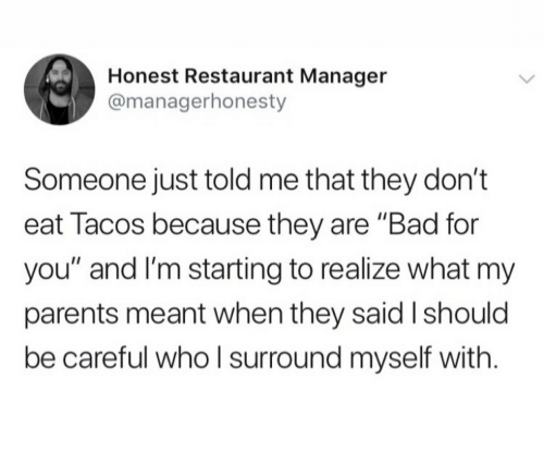 """Bad, Parents, and Restaurant: Honest Restaurant Manager  @managerhonesty  Someone just told me that they don't  eat Tacos because they are """"Bad for  you"""" and I'm starting to realize what my  parents meant when they said I should  be careful whoI surround myself with"""