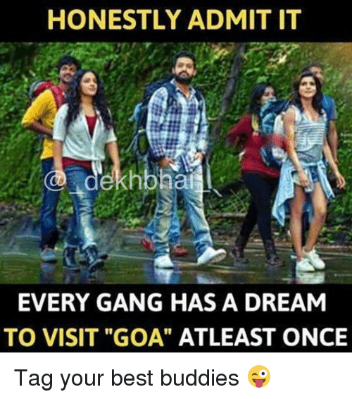 "A Dream, Gang, and Dekh Bhai: HONESTLY ADMIT IT  dekhbhai  EVERY GANG HAS A DREAM  TO VISIT ""GOA"" ATLEAST ONCE Tag your best buddies 😜"