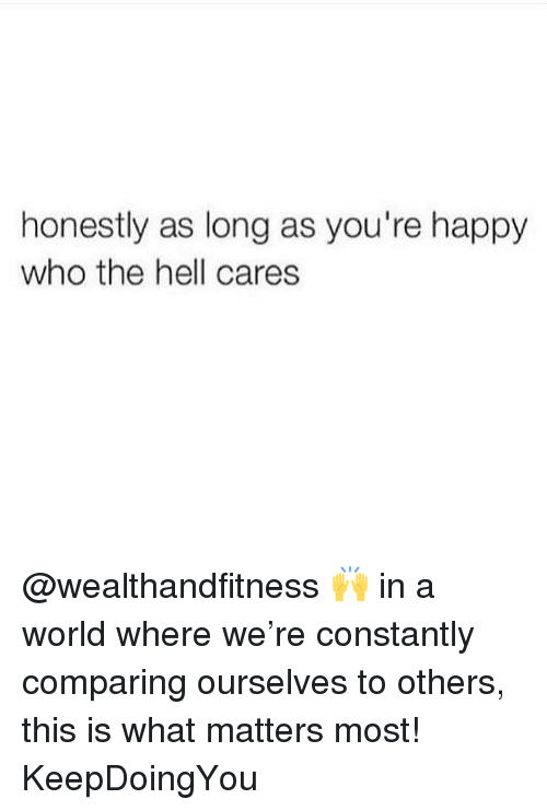 Gym, Happy, and World: honestly as long as you're happy  who the hell cares @wealthandfitness 🙌 in a world where we're constantly comparing ourselves to others, this is what matters most! KeepDoingYou