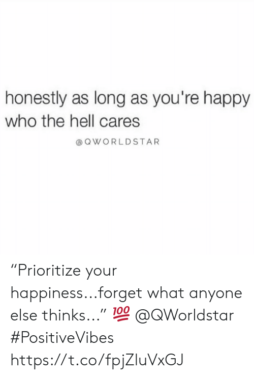 """Happy, Happiness, and Hell: honestly as long as you're happy  who the hell cares  @QWORLDSTAR """"Prioritize your happiness...forget what anyone else thinks..."""" 💯 @QWorldstar #PositiveVibes https://t.co/fpjZluVxGJ"""