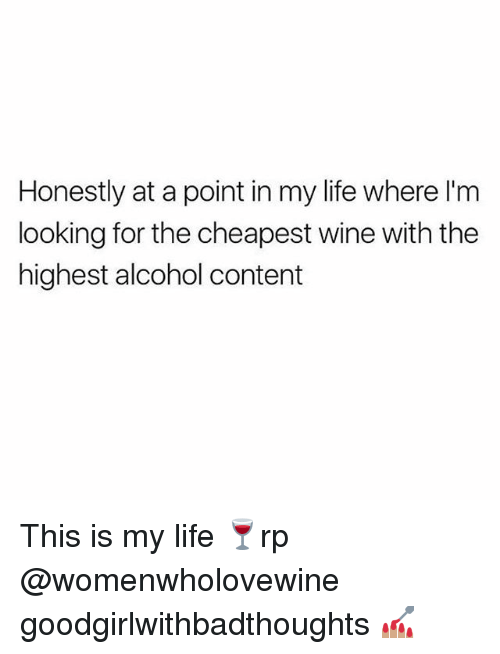 Life, Memes, and Wine: Honestly at a point in my life where l'm  looking for the cheapest wine with the  highest alcohol content This is my life 🍷rp @womenwholovewine goodgirlwithbadthoughts 💅🏽