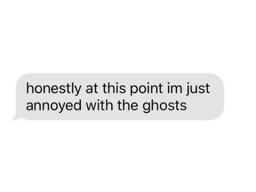 Annoyed, Ghosts, and This: honestly at this point im just  annoyed with the ghosts