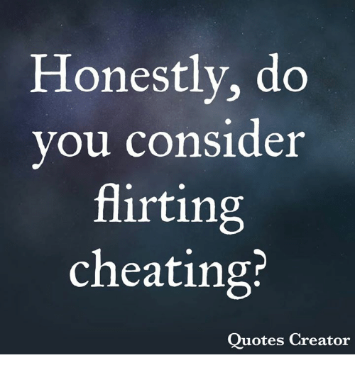 Honestly Do Vou Consider Flirting Cheating? Quotes Creator ...