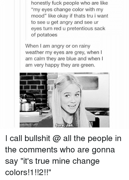 "Memes, Mood, and Pretentious: honestly fuck people who are like  ""my eyes change color with my  mood"" like okay if thats tru i want  to see u get angry and see ur  eyes turn red u pretentious sack  of potatoes  When I am angry or on rainy  weather my eyes are grey, when  am calm they are blue and when I  am very happy they are green.  Sure Jan I call bullshit @ all the people in the comments who are gonna say ""it's true mine change colors!1!!2!!"""