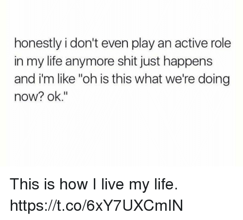 "Funny, Life, and Shit: honestly i don't even play an active role  in my life anymore shit just happens  and i'm like ""oh is this what we're doing  now? ok."" This is how I live my life. https://t.co/6xY7UXCmIN"