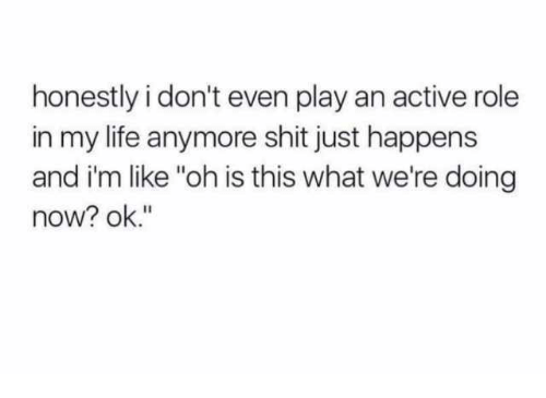 """Dank, Life, and Shit: honestly i don't even play an active role  in my life anymore shit just happens  and i'm like """"oh is this what we're doing  now? ok."""""""