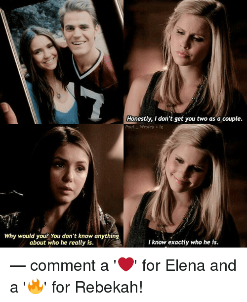 Memes, 🤖, and Who: Honestly, I don't get you two as a couple.  Paul Wesley ig  Why would you? You don't know anything  about who he really is.  I know exactly who he is. — comment a '❤️' for Elena and a '🔥' for Rebekah!