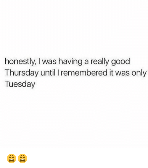 Memes, Good, and 🤖: honestly, I was having a really good  Thursday until I remembered it was only  Tuesday 😩😩