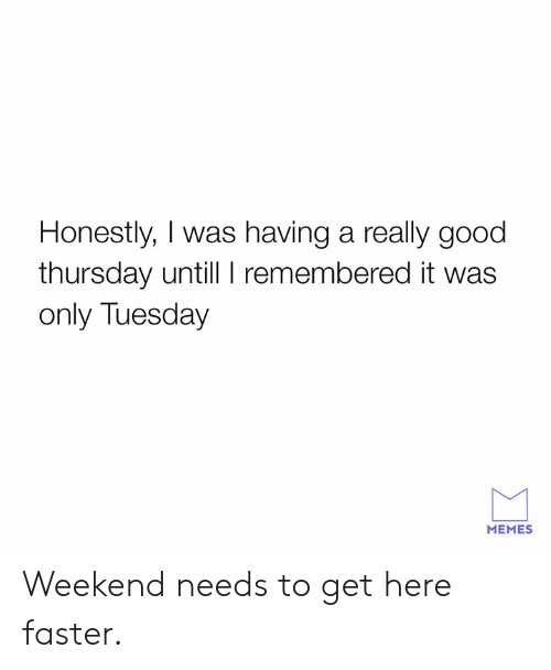 Dank, Memes, and Good: Honestly, I was having a really good  thursday untill I remembered it was  only Tuesday  MEMES Weekend needs to get here faster.