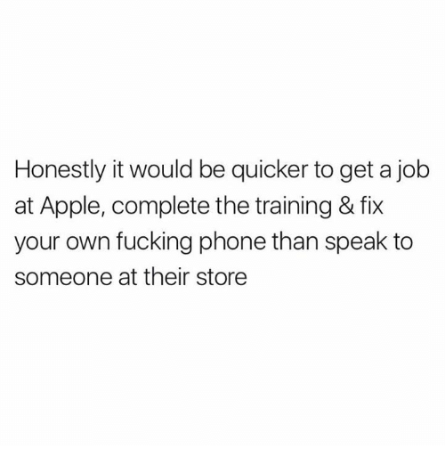 Apple, Fucking, and Phone: Honestly it would be quicker to get a job  at Apple, complete the training & fix  your own fucking phone than speak to  someone at their store