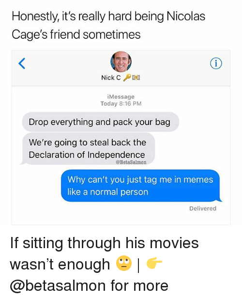 Memes, Movies, and Declaration of Independence: Honestly, it's really hard being Nicolas  Cage's friend sometimes  Nick C /Desa  iMessage  Today 8:16 PM  Drop everything and pack your bag  We're going to steal back the  Declaration of Independence  @BetaSalmon  Why can't you just tag me in memes  like a normal person  Delivered If sitting through his movies wasn't enough 🙄 | 👉 @betasalmon for more