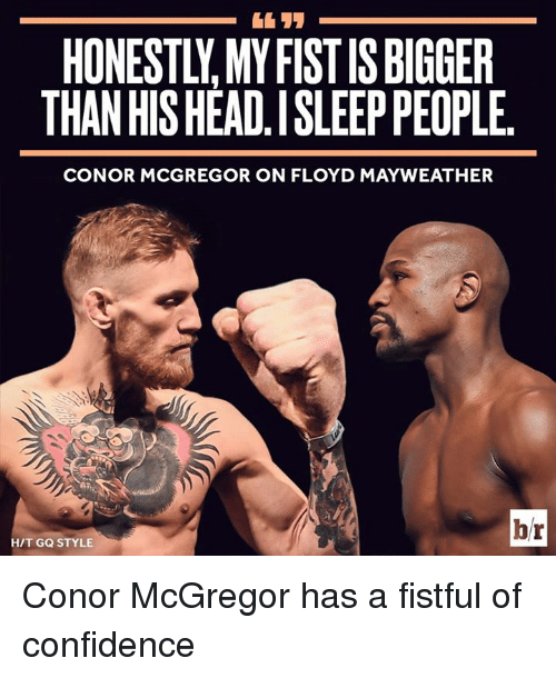 Confidence, Conor McGregor, and Floyd Mayweather: HONESTLY. MY FIST IS BIGGER  THAN HIS HEAD.I SLEEP PEOPLE  CONOR MCGREGOR ON FLOYD MAYWEATHER  br  H/T GQ STYLE Conor McGregor has a fistful of confidence