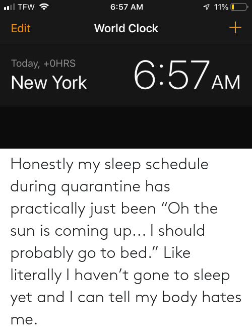 """Schedule, Sleep, and Been: Honestly my sleep schedule during quarantine has practically just been """"Oh the sun is coming up... I should probably go to bed."""" Like literally I haven't gone to sleep yet and I can tell my body hates me."""