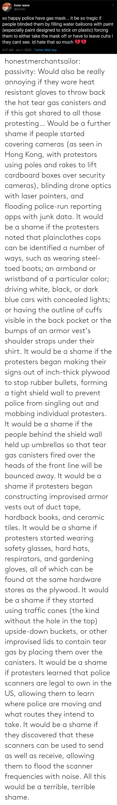 Books, Cars, and Driving: honestmerchantsailor:  passivity: Would also be really annoying if they wore heat resistant gloves to throw back the hot tear gas canisters and if this got shared to all those protesting… Would be a further shame if people started covering cameras (as seen in Hong Kong, with protestors using poles and rakes to lift cardboard boxes over security cameras), blinding drone optics with laser pointers, and flooding police-run reporting apps with junk data. It would be a shame if the protesters noted that plainclothes cops can be identified a number of ways, such as wearing steel-toed boots; an armband or wristband of a particular color; driving white, black, or dark blue cars with concealed lights; or having the outline of cuffs visible in the back pocket or the bumps of an armor vest's shoulder straps under their shirt. It would be a shame if the protesters began making their signs out of inch-thick plywood to stop rubber bullets, forming a tight shield wall to prevent police from singling out and mobbing individual protesters. It would be a shame if the people behind the shield wall held up umbrellas so that tear gas canisters fired over the heads of the front line will be bounced away. It would be a shame if protesters began constructing improvised armor vests out of duct tape, hardback books, and ceramic tiles. It would be a shame if protesters started wearing safety glasses, hard hats, respirators, and gardening gloves, all of which can be found at the same hardware stores as the plywood. It would be a shame if they started using traffic cones (the kind without the hole in the top) upside-down buckets, or other improvised lids to contain tear gas by placing them over the canisters. It would be a shame if protesters learned that police scanners are legal to own in the US, allowing them to learn where police are moving and what routes they intend to take. It would be a shame if they discovered that these scanners can be used to send as well as