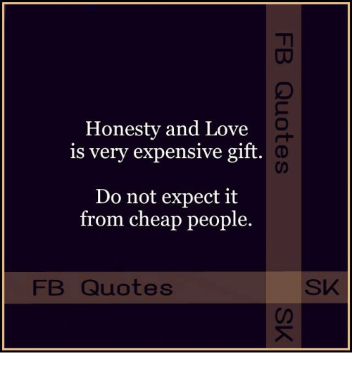 Honesty And Love Is Very Expensive Gift Do Not Expect It From Cheap