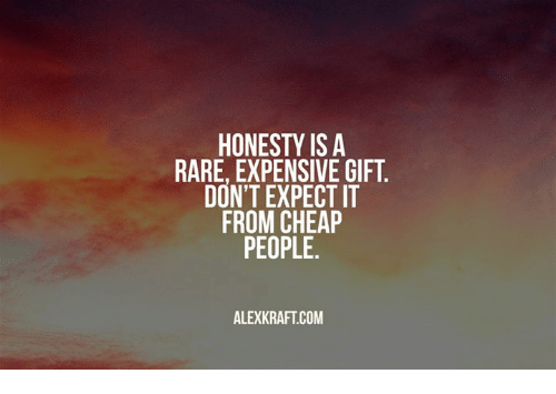 HONESTY IS a RARE EXPENSIVE GIFT DON'T EXPECT IT FROM CHEAP PEOPLE ...