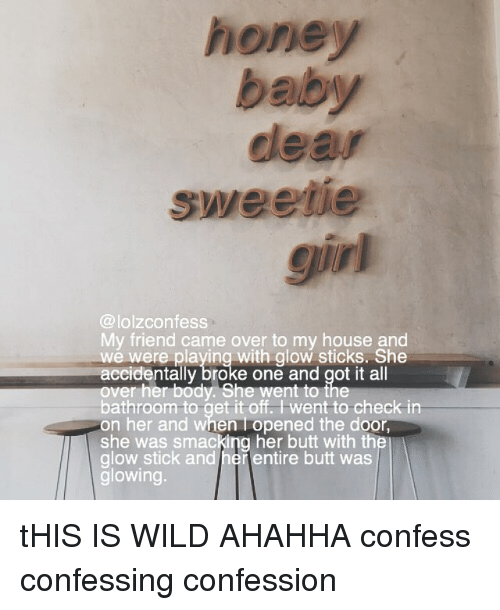 Butt, Memes, and My House: honey  baby  dear  sweetie  girl  @lolzconfess  My friend came over to my house and  wé were playing with glow sticks. She  accidentally broke one and got it all  over her body. She went to the  bathroom to get it off. Iwent to check in  on her and when I opened the door  she was smacking her butt with the  glow stick and herentire butt was  glowing  ntally bro  to i tHIS IS WILD AHAHHA confess confessing confession