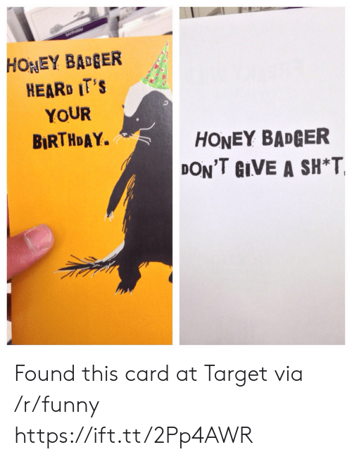 Birthday, Funny, and Target: HONEY BAGER  HEARD IT'S  YOUR  BIRTHDAY.  HONEY BADGER  DON'T GIVE A SH*T Found this card at Target via /r/funny https://ift.tt/2Pp4AWR