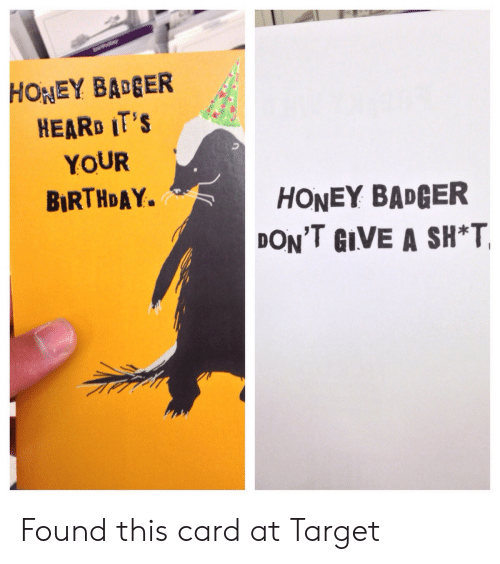 Birthday, Target, and Honey Badger: HONEY BAGER  HEARD IT'S  YOUR  BIRTHDAY.  HONEY BADGER  DON'T GIVE A SH*T Found this card at Target