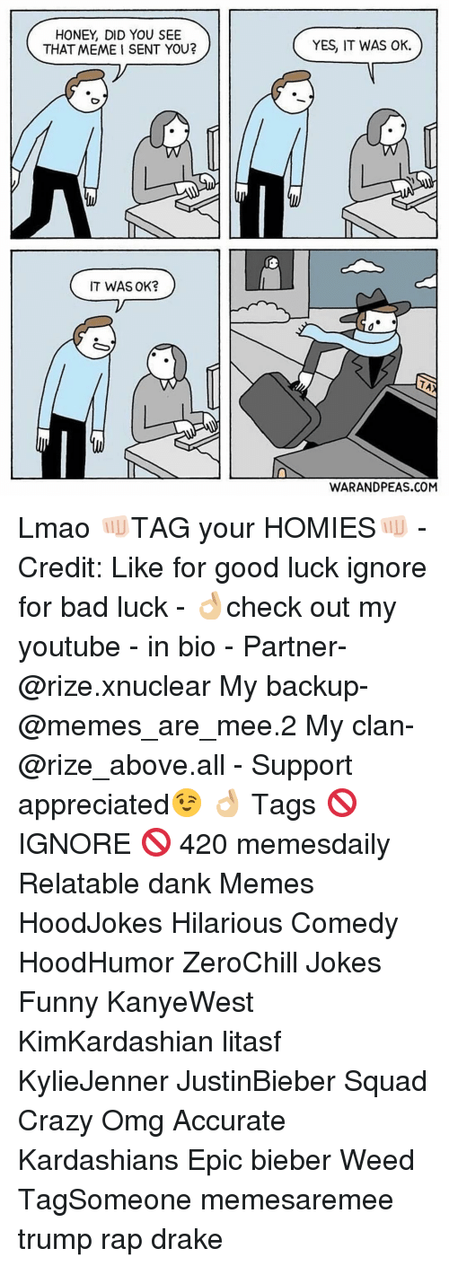 Bad, Crazy, and Dank: HONEY, DID YOU SEE  THAT MEME I SENT YOU?  IT WAS OK?  YES, IT WAS OK.  TAA  WARANDPEAS.COM Lmao 👊🏻TAG your HOMIES👊🏻 - Credit: Like for good luck ignore for bad luck - 👌🏼check out my youtube - in bio - Partner- @rize.xnuclear My backup- @memes_are_mee.2 My clan- @rize_above.all - Support appreciated😉 👌🏼 Tags 🚫 IGNORE 🚫 420 memesdaily Relatable dank Memes HoodJokes Hilarious Comedy HoodHumor ZeroChill Jokes Funny KanyeWest KimKardashian litasf KylieJenner JustinBieber Squad Crazy Omg Accurate Kardashians Epic bieber Weed TagSomeone memesaremee trump rap drake