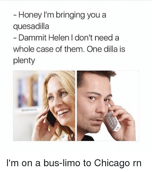 Chicago, Memes, and Dilla: Honey I'm bringing you a  quesadilla  Dammit Helen I don't need a  whole case of them. One dilla is  plenty  @dabmoms I'm on a bus-limo to Chicago rn